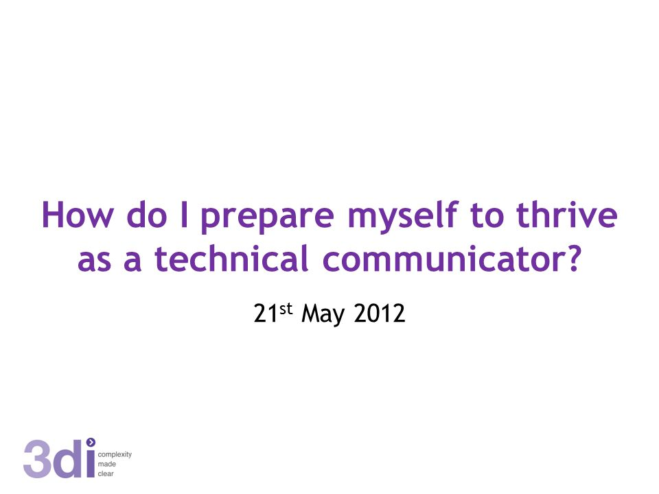 How do I prepare myself to thrive as a technical communicator? 21 st May 2012
