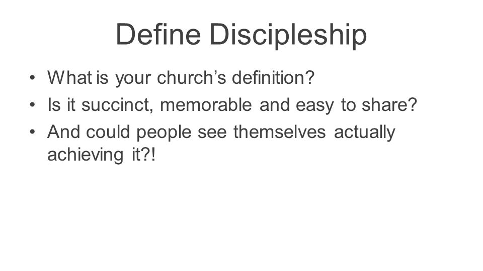 Define Discipleship What is your church's definition? Is it succinct, memorable and easy to share? And could people see themselves actually achieving