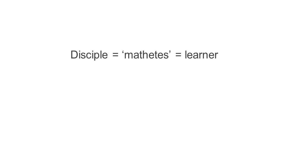 Disciple = 'mathetes' = learner