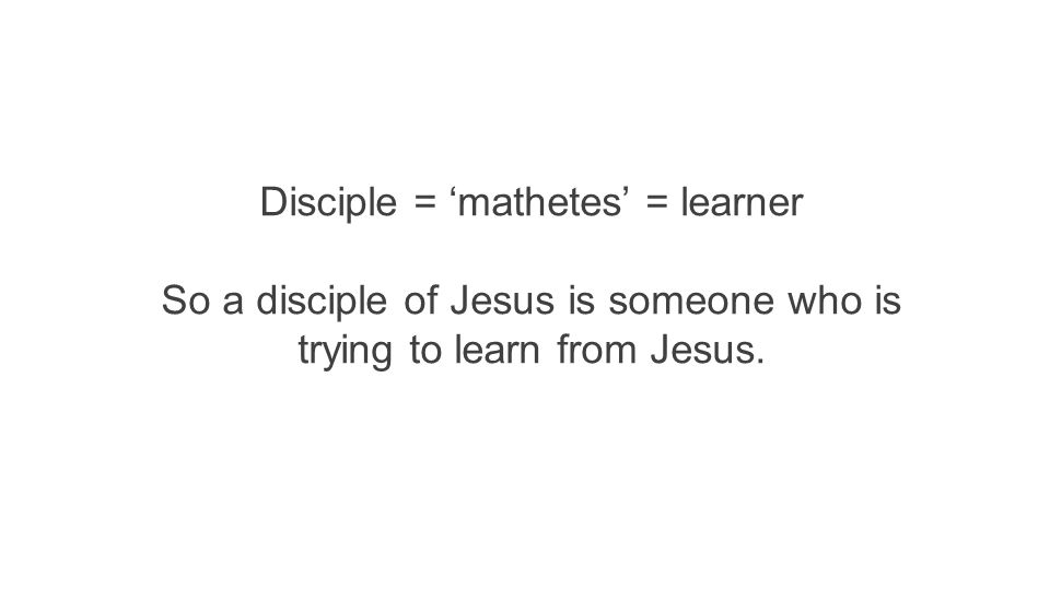 So a disciple of Jesus is someone who is trying to learn from Jesus.