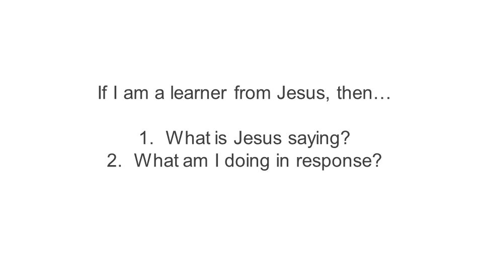 If I am a learner from Jesus, then… 1.What is Jesus saying? 2.What am I doing in response?