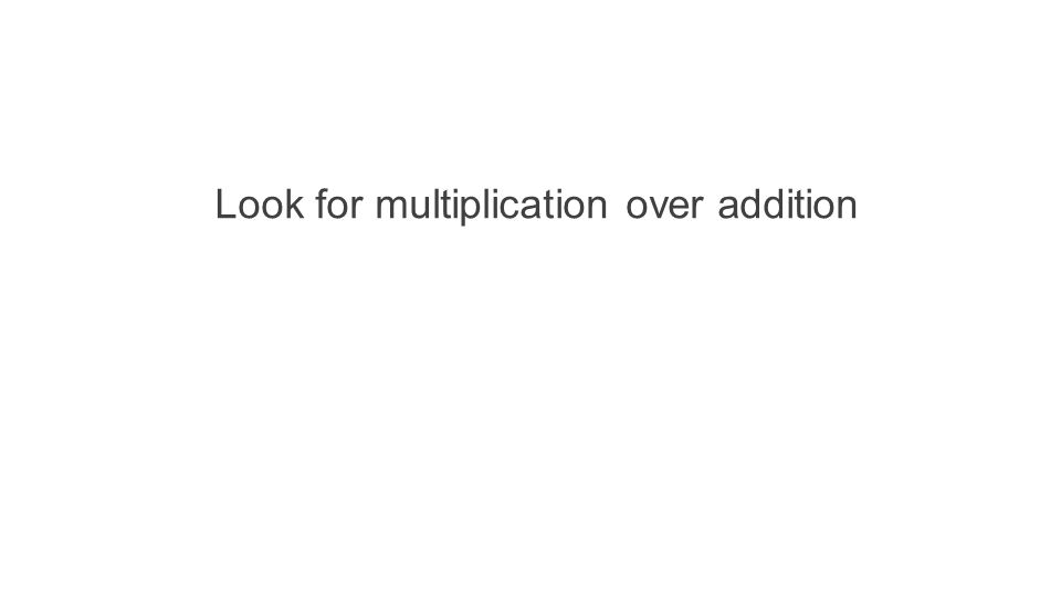 Look for multiplication over addition