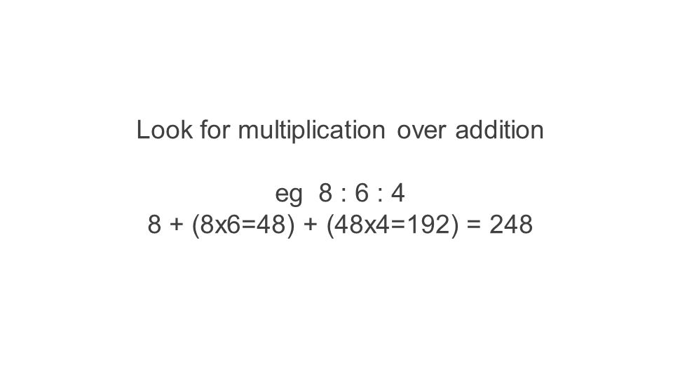 Look for multiplication over addition eg 8 : 6 : 4 8 + (8x6=48) + (48x4=192) = 248