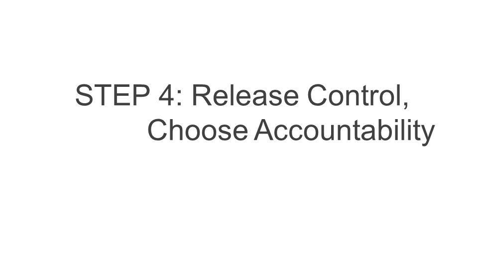 STEP 4: Release Control, Choose Accountability