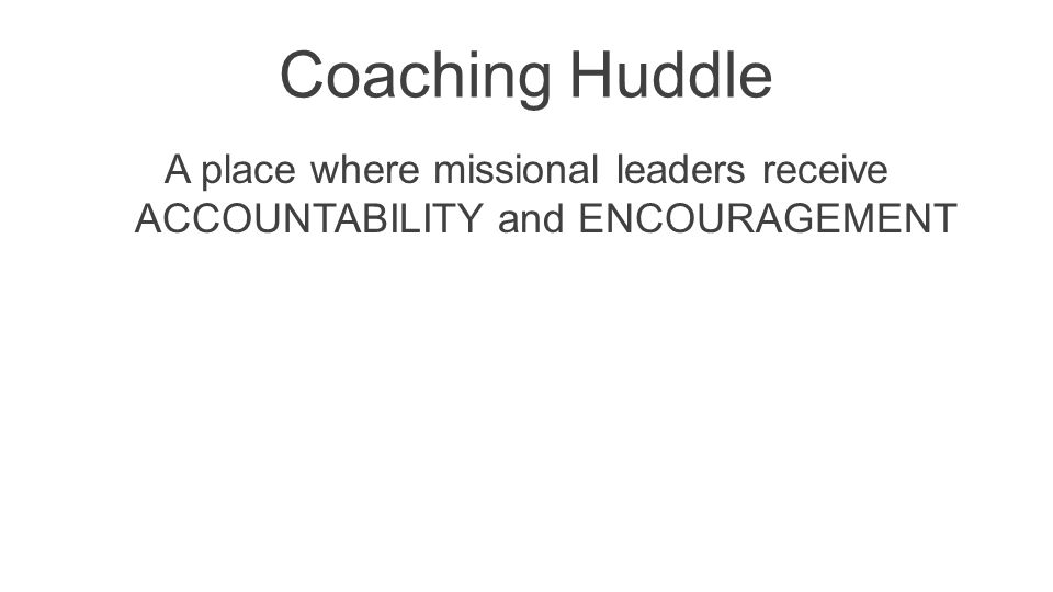 Coaching Huddle A place where missional leaders receive ACCOUNTABILITY and ENCOURAGEMENT