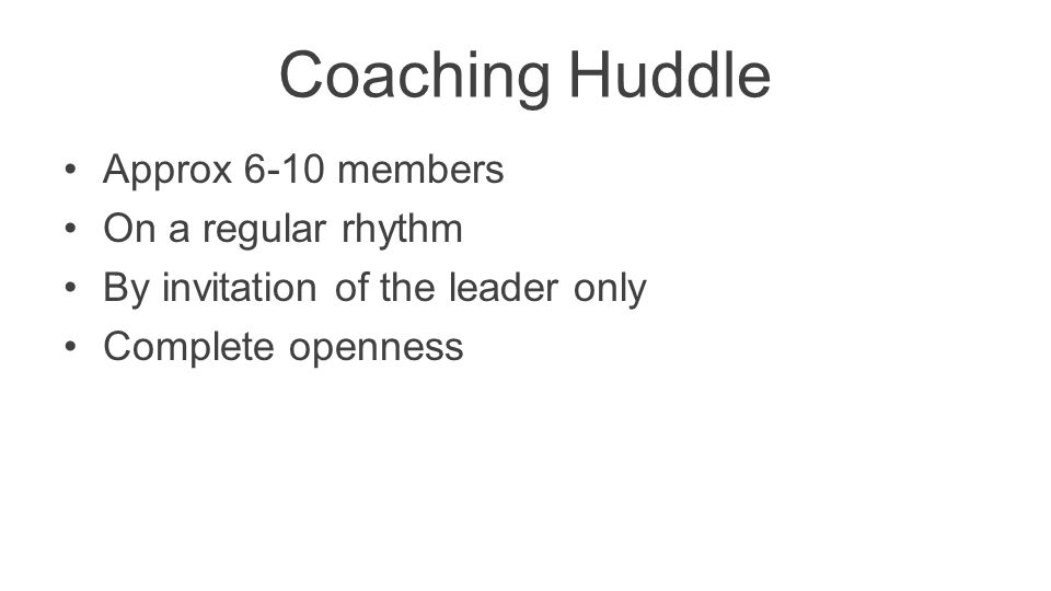 Coaching Huddle Approx 6-10 members On a regular rhythm By invitation of the leader only Complete openness