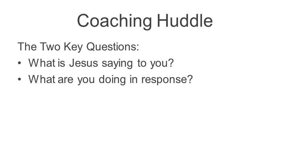 Coaching Huddle The Two Key Questions: What is Jesus saying to you? What are you doing in response?