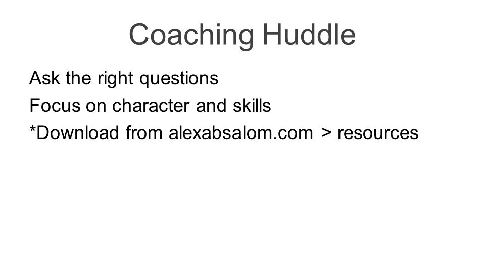 Coaching Huddle Ask the right questions Focus on character and skills *Download from alexabsalom.com > resources