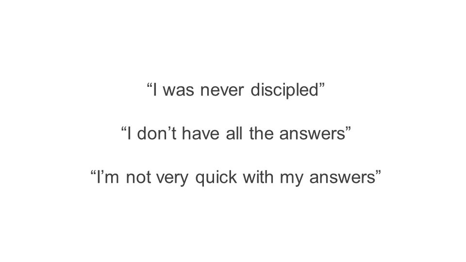 """I was never discipled"" ""I don't have all the answers"" ""I'm not very quick with my answers"""