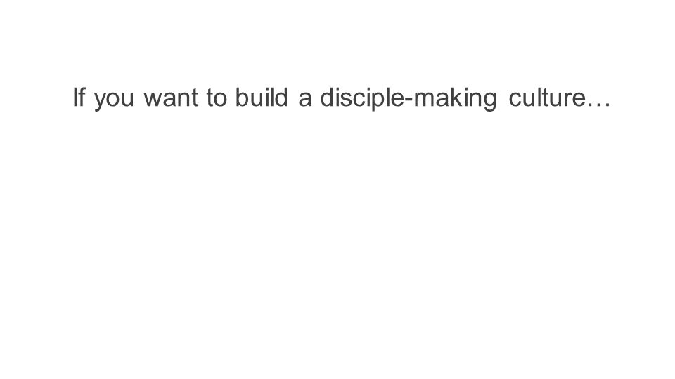 If you want to build a disciple-making culture…