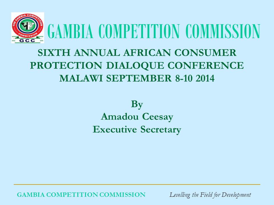 GAMBIA COMPETITION COMMISSION GAMBIA COMPETITION COMMISSION Levelling the Field for Development SIXTH ANNUAL AFRICAN CONSUMER PROTECTION DIALOQUE CONFERENCE MALAWI SEPTEMBER 8-10 2014 By Amadou Ceesay Executive Secretary