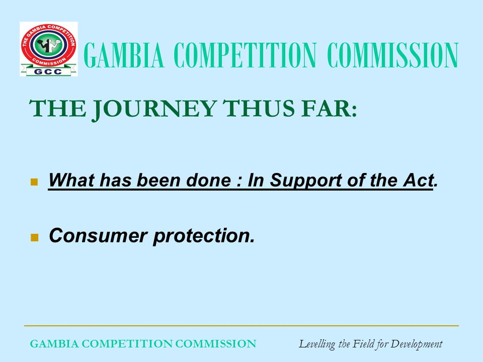 GAMBIA COMPETITION COMMISSION GAMBIA COMPETITION COMMISSION Levelling the Field for Development THE JOURNEY THUS FAR: What has been done : In Support of the Act.