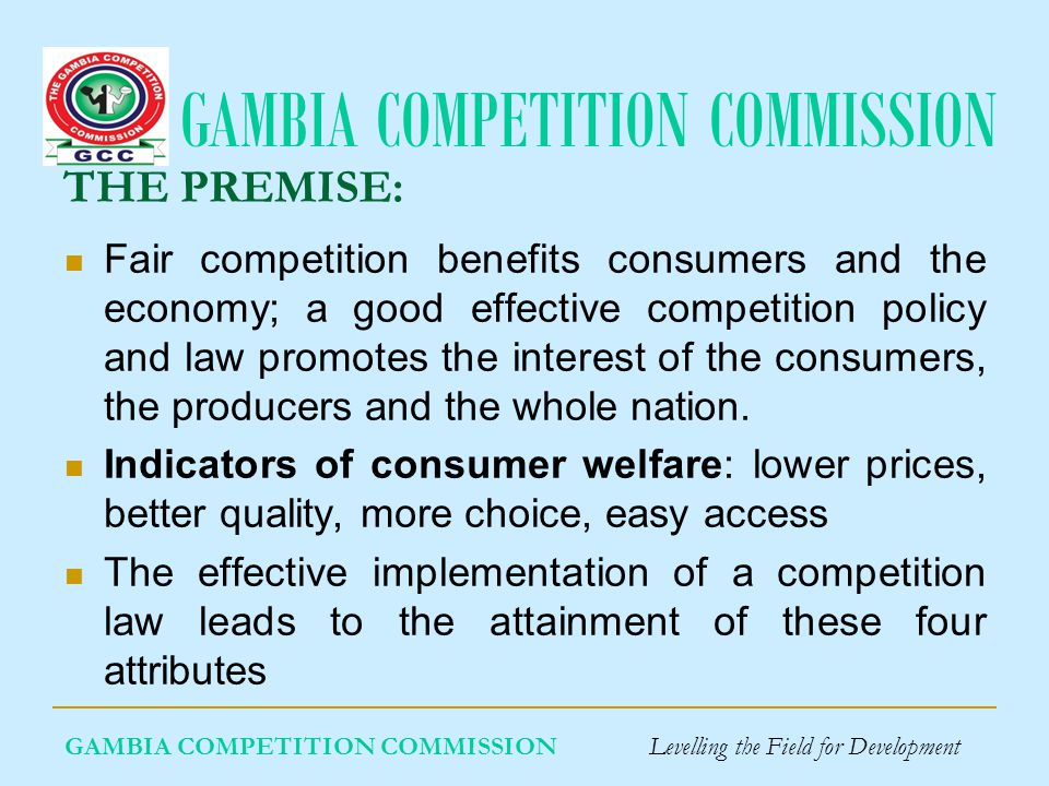 GAMBIA COMPETITION COMMISSION THE PREMISE: Fair competition benefits consumers and the economy; a good effective competition policy and law promotes the interest of the consumers, the producers and the whole nation.