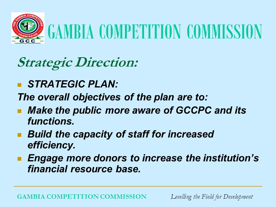 GAMBIA COMPETITION COMMISSION GAMBIA COMPETITION COMMISSION Levelling the Field for Development Strategic Direction: STRATEGIC PLAN: The overall objectives of the plan are to: Make the public more aware of GCCPC and its functions.