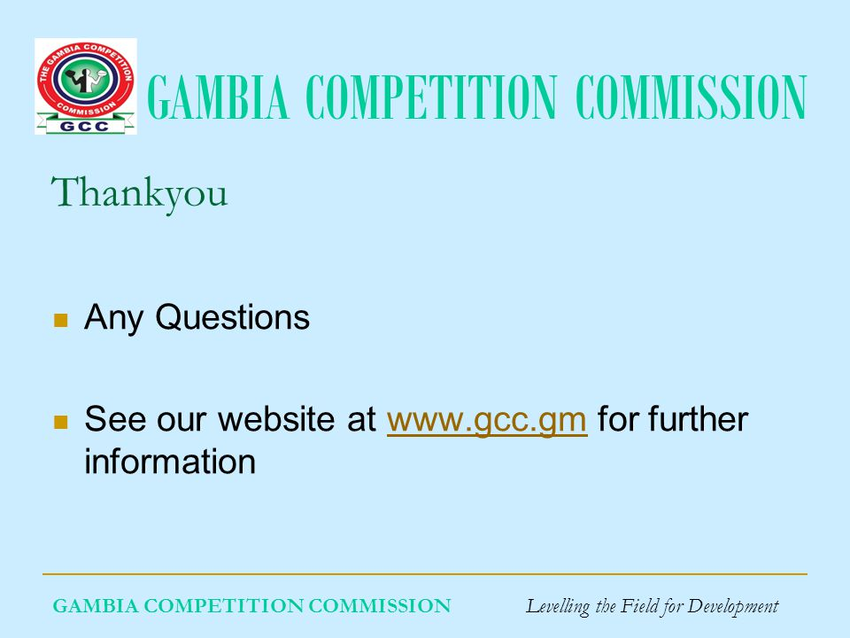 GAMBIA COMPETITION COMMISSION GAMBIA COMPETITION COMMISSION Levelling the Field for Development Thankyou Any Questions See our website at www.gcc.gm for further informationwww.gcc.gm