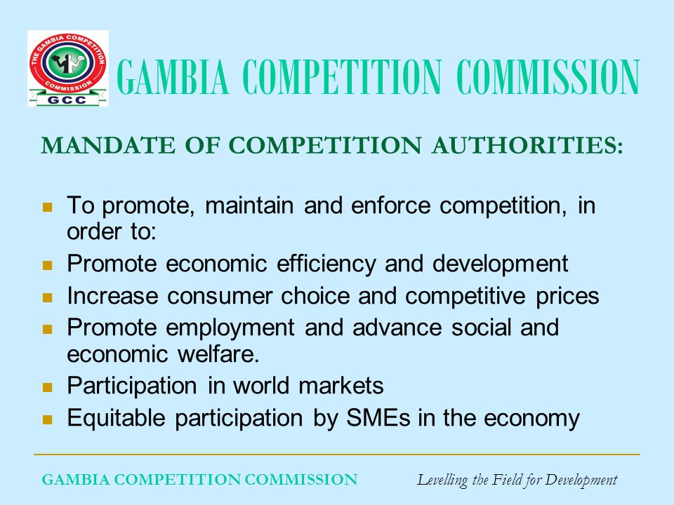 GAMBIA COMPETITION COMMISSION GAMBIA COMPETITION COMMISSION Levelling the Field for Development OBJECTIVES OF THE GCC ACT 2007 The objectives of the Competition Act are: • 'To foster competitive markets and competitive business conduct in The Gambia by establishing a Competition Commission and a competition regime that will control anticompetitive arrangements, monopoly situations and mergers with the aim of improving the well-being of consumers and the efficiency of businesses in The Gambia'.