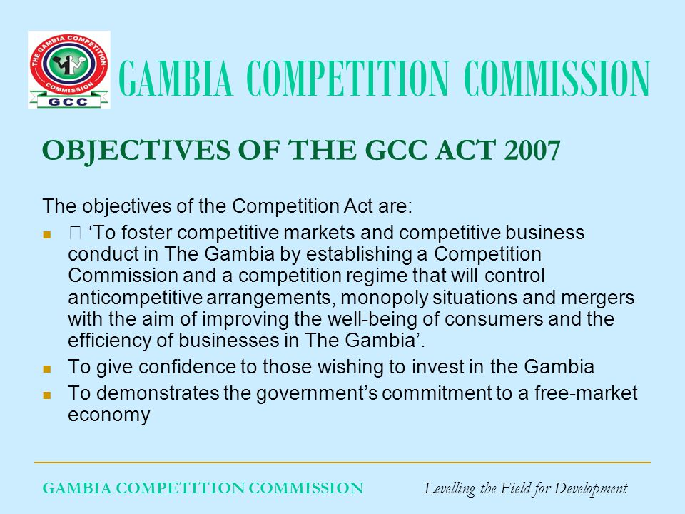GAMBIA COMPETITION COMMISSION THE IDEAL FRAMEWORK: We could ask what framework would be ideal: hybrid laws and a hybrid agency or two different laws implemented by two different agencies.