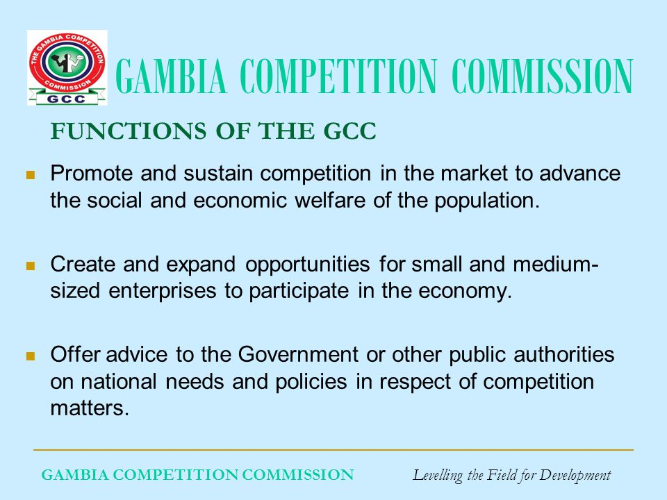 GAMBIA COMPETITION COMMISSION GAMBIA COMPETITION COMMISSION Levelling the Field for Development FUNCTIONS OF THE GCC Promote and sustain competition in the market to advance the social and economic welfare of the population.