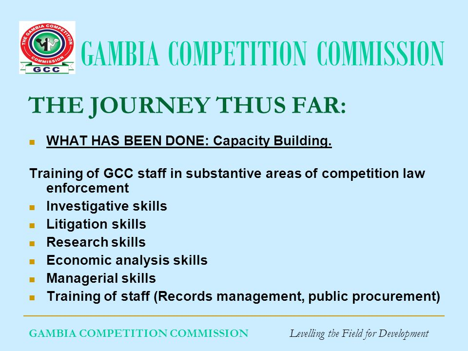 GAMBIA COMPETITION COMMISSION GAMBIA COMPETITION COMMISSION Levelling the Field for Development THE JOURNEY THUS FAR: WHAT HAS BEEN DONE: Advocacy: Workshops: Sector regulators Public procurement Legal profession Radio/TV sensitization: Development of a website and strategic documents
