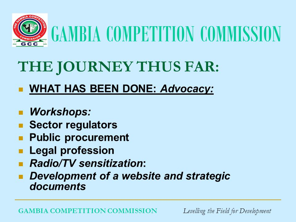 GAMBIA COMPETITION COMMISSION GAMBIA COMPETITION COMMISSION Levelling the Field for Development THE JOURNEY THUS FAR: What has been done: Enforcement of the Act.