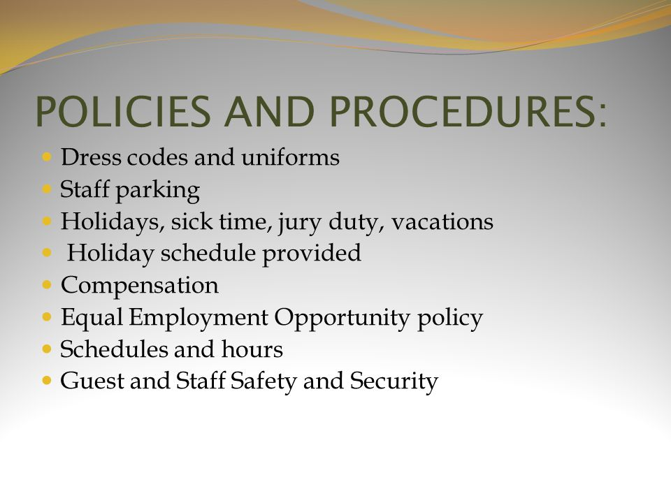 POLICIES AND PROCEDURES: Dress codes and uniforms Staff parking Holidays, sick time, jury duty, vacations Holiday schedule provided Compensation Equal