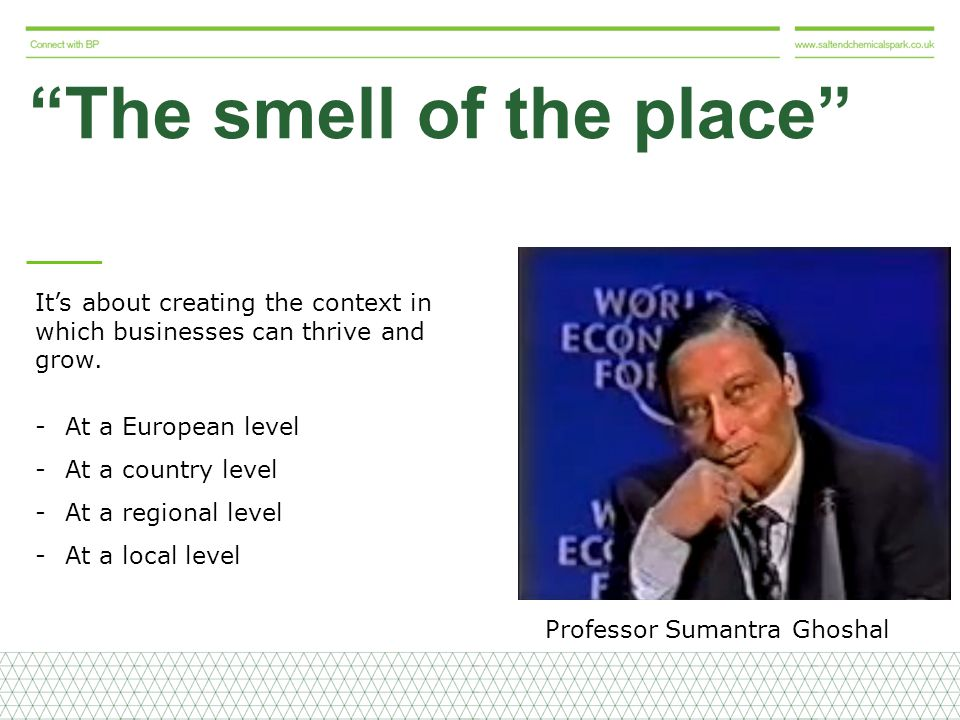 The smell of the place Professor Sumantra Ghoshal It's about creating the context in which businesses can thrive and grow.