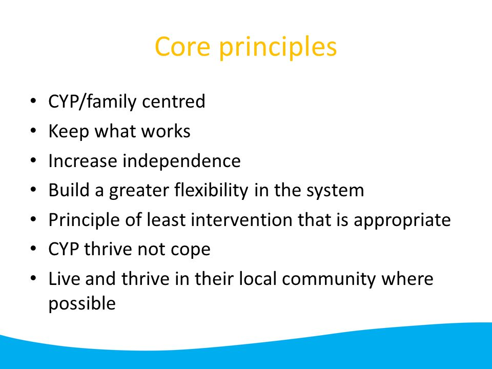 Core principles CYP/family centred Keep what works Increase independence Build a greater flexibility in the system Principle of least intervention that is appropriate CYP thrive not cope Live and thrive in their local community where possible
