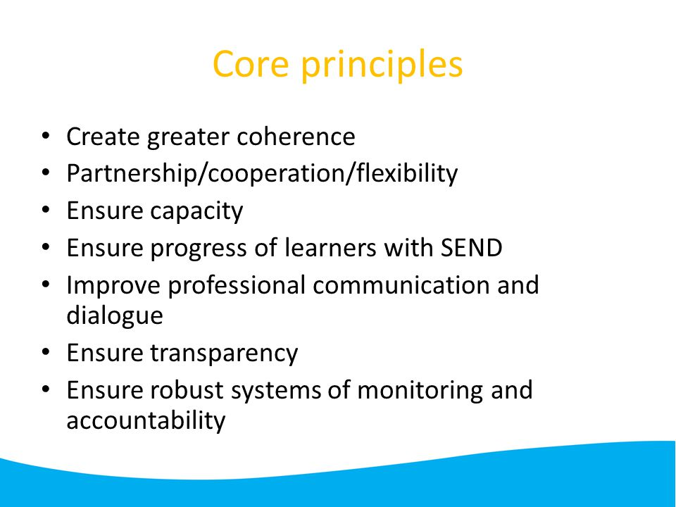 Core principles Create greater coherence Partnership/cooperation/flexibility Ensure capacity Ensure progress of learners with SEND Improve professional communication and dialogue Ensure transparency Ensure robust systems of monitoring and accountability