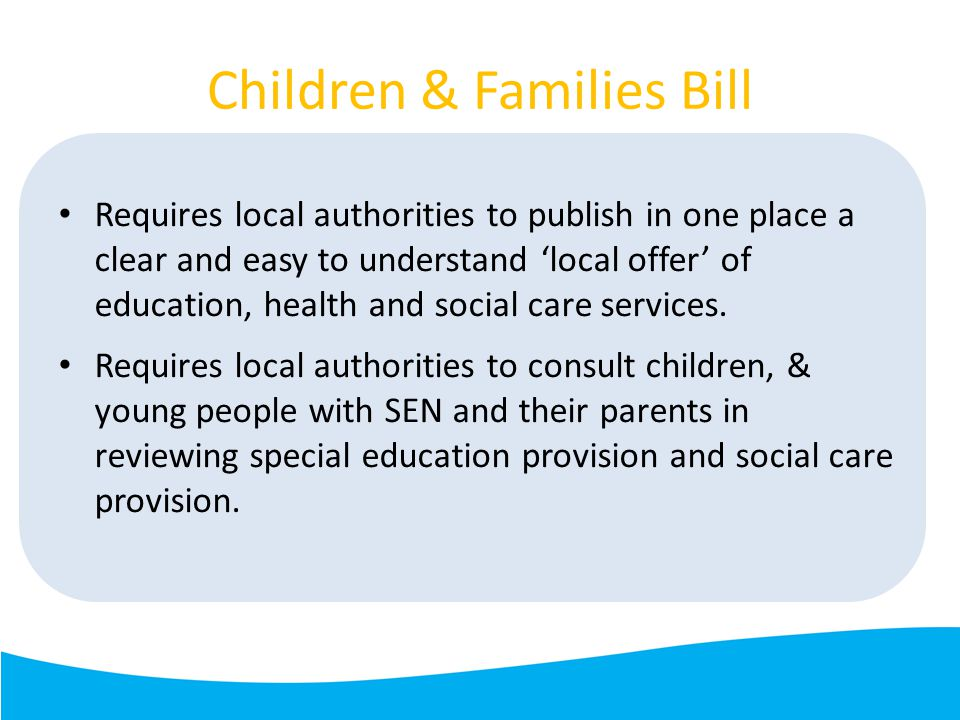 Children & Families Bill Requires local authorities to publish in one place a clear and easy to understand 'local offer' of education, health and social care services.