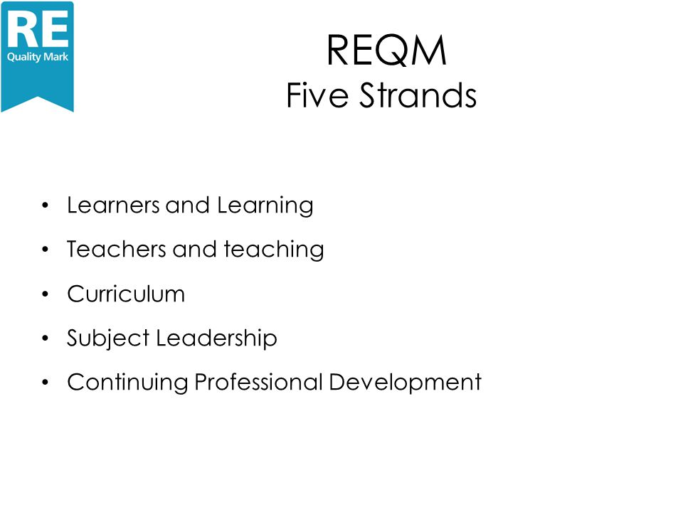 REQM Five Strands Learners and Learning Teachers and teaching Curriculum Subject Leadership Continuing Professional Development
