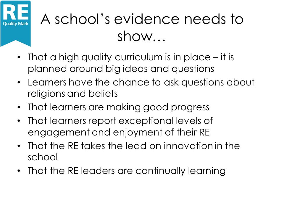 A school's evidence needs to show… That a high quality curriculum is in place – it is planned around big ideas and questions Learners have the chance to ask questions about religions and beliefs That learners are making good progress That learners report exceptional levels of engagement and enjoyment of their RE That the RE takes the lead on innovation in the school That the RE leaders are continually learning