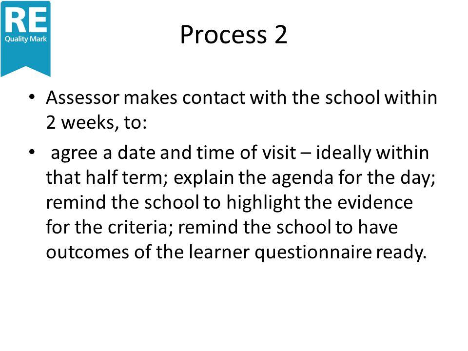 Process 2 Assessor makes contact with the school within 2 weeks, to: agree a date and time of visit – ideally within that half term; explain the agenda for the day; remind the school to highlight the evidence for the criteria; remind the school to have outcomes of the learner questionnaire ready.
