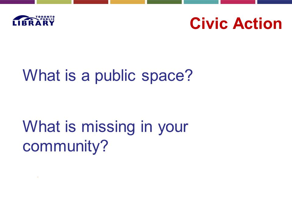 Civic Action What is a public space? What is missing in your community?.