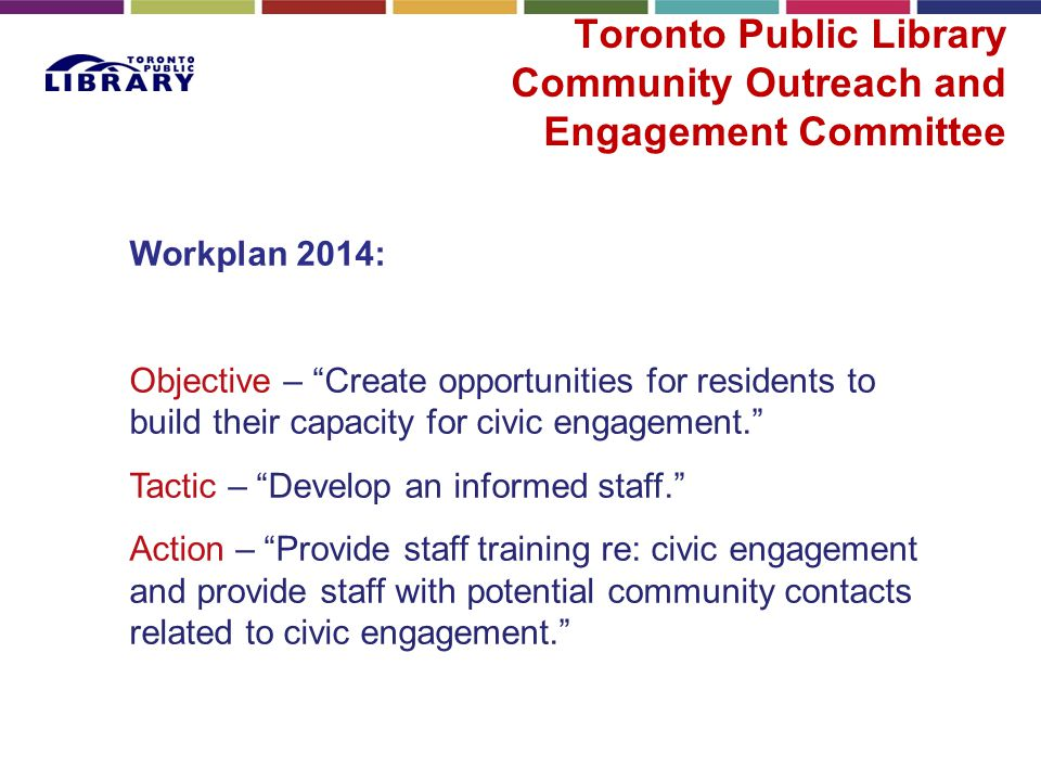 "Toronto Public Library Community Outreach and Engagement Committee Workplan 2014: Objective – ""Create opportunities for residents to build their capac"