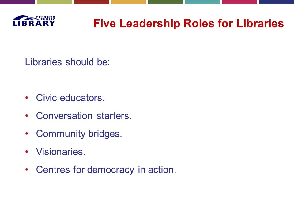 Five Leadership Roles for Libraries Libraries should be: Civic educators. Conversation starters. Community bridges. Visionaries. Centres for democracy