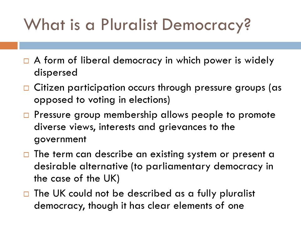 What is a Pluralist Democracy?  A form of liberal democracy in which power is widely dispersed  Citizen participation occurs through pressure groups