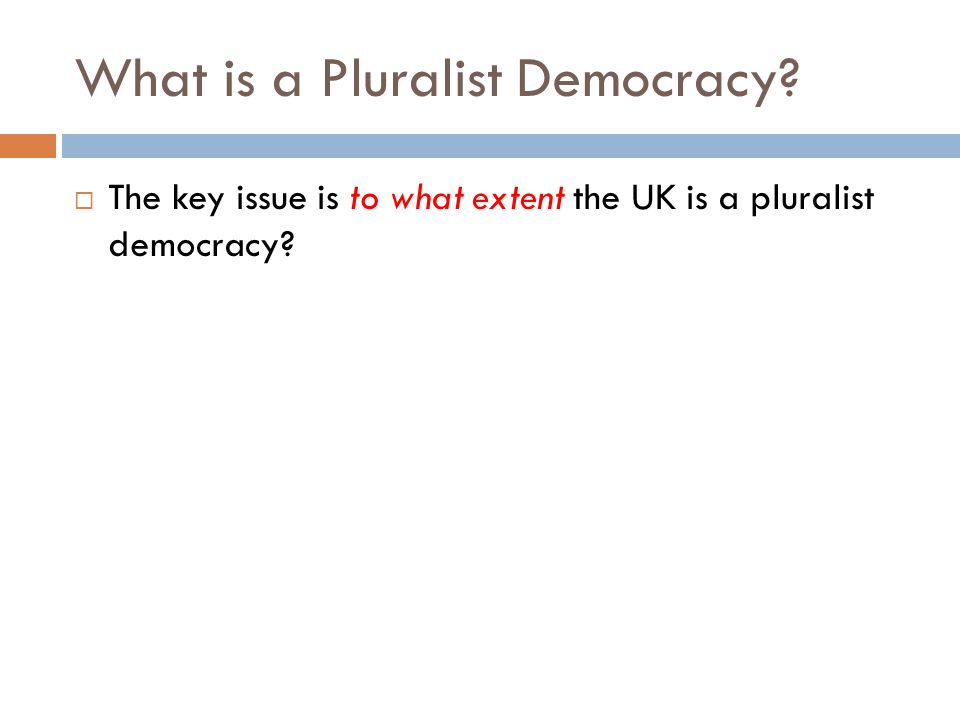 Key features of a pluralist democracy  Wide variety of political parties, associations and pressure groups – different political beliefs are allowed to thrive and there are multiple, independent sources of information  Wide dispersal of power among competing groups – power is not concentrated in an elite (though groups need not be equal in power)  High level of internal responsiveness within groups – leaders are accountable to members and decision- making is democratic