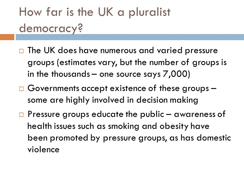 How far is the UK a pluralist democracy?  The UK does have numerous and varied pressure groups (estimates vary, but the number of groups is in the th