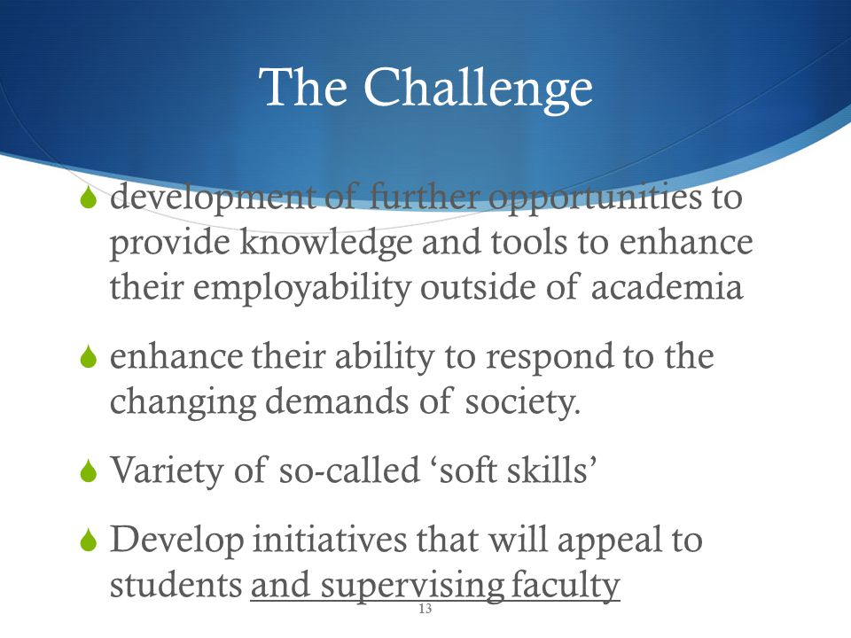 The Challenge  development of further opportunities to provide knowledge and tools to enhance their employability outside of academia  enhance their ability to respond to the changing demands of society.