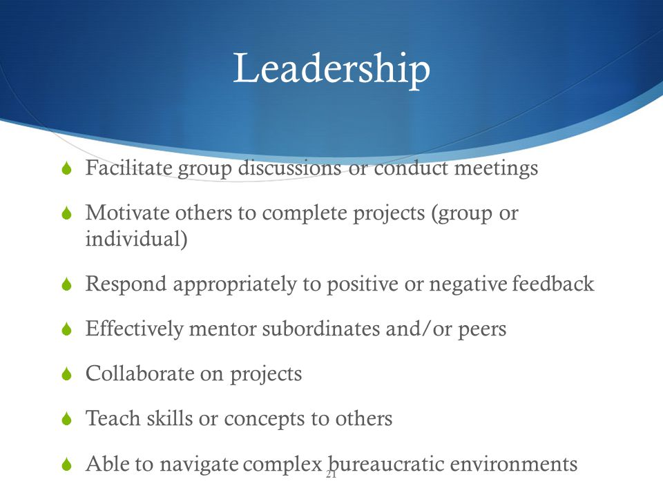 Leadership  Facilitate group discussions or conduct meetings  Motivate others to complete projects (group or individual)  Respond appropriately to positive or negative feedback  Effectively mentor subordinates and/or peers  Collaborate on projects  Teach skills or concepts to others  Able to navigate complex bureaucratic environments 21