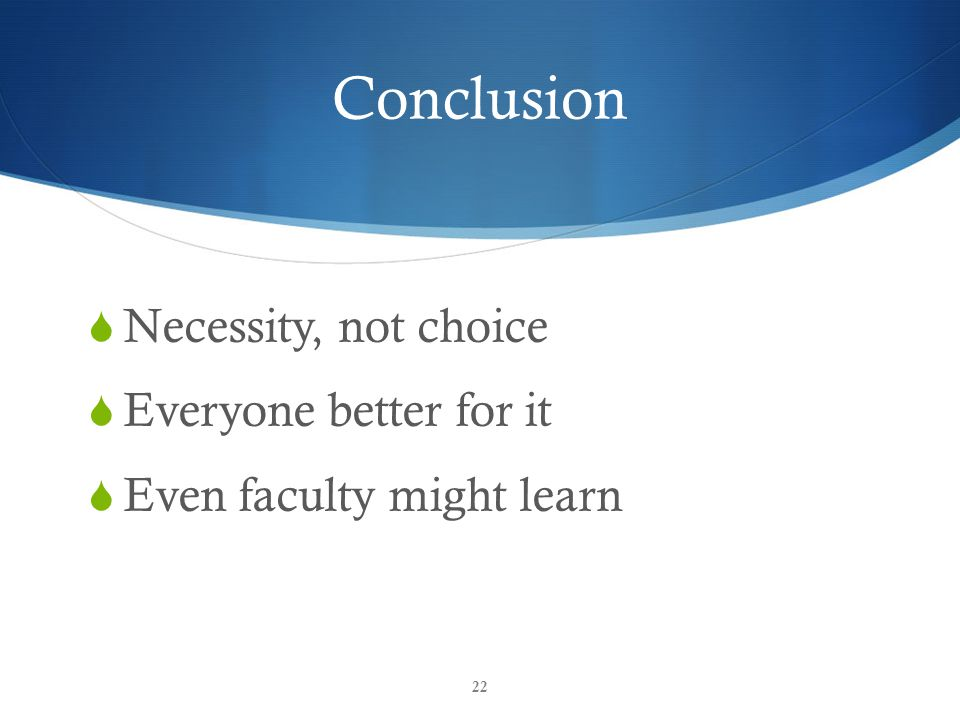 Conclusion  Necessity, not choice  Everyone better for it  Even faculty might learn 22