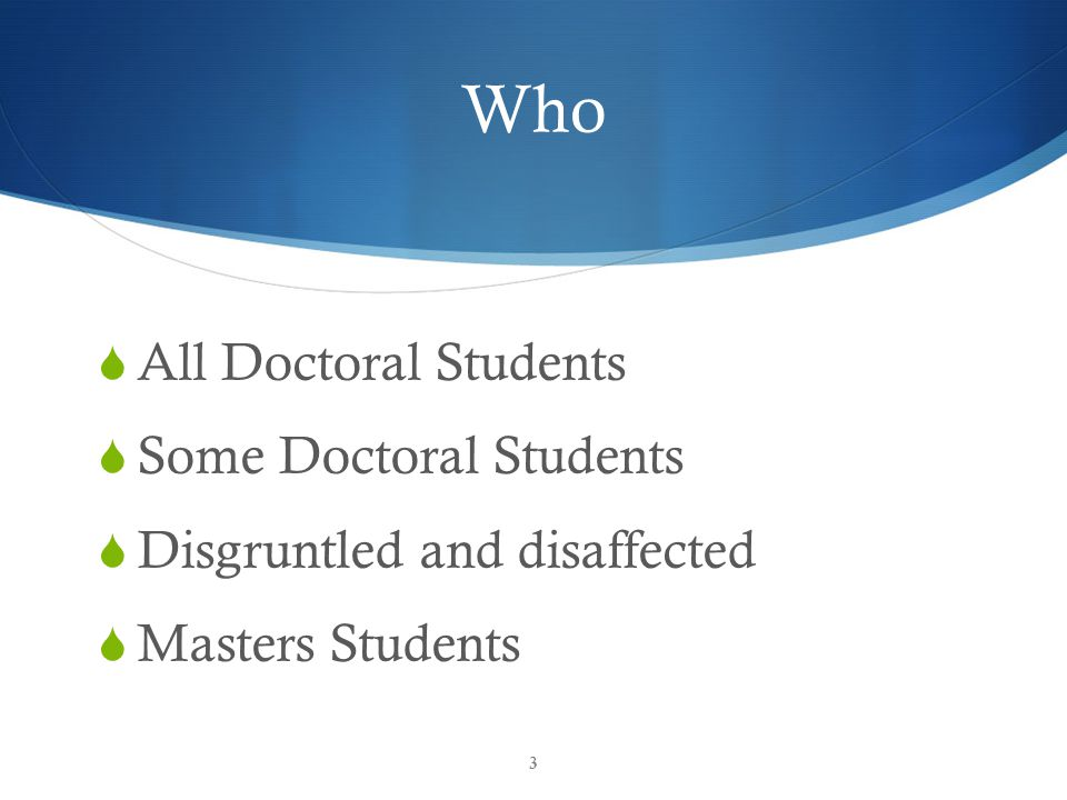 Who  All Doctoral Students  Some Doctoral Students  Disgruntled and disaffected  Masters Students 3