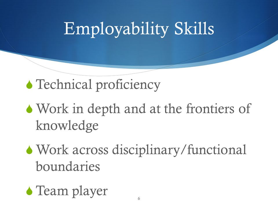 Employability Skills  Technical proficiency  Work in depth and at the frontiers of knowledge  Work across disciplinary/functional boundaries  Team player 6