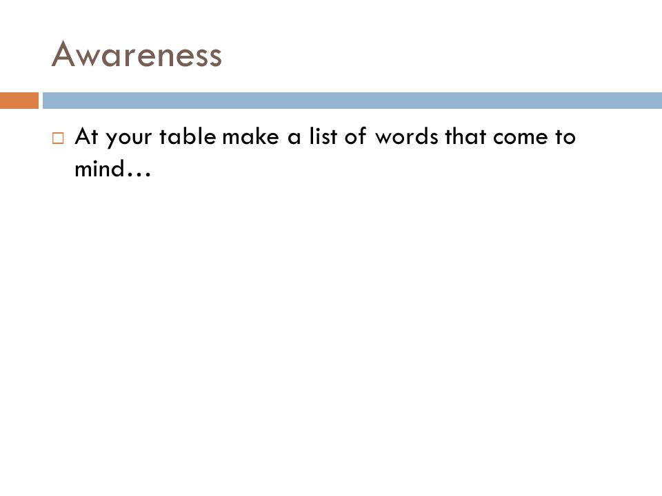 Awareness  At your table make a list of words that come to mind…