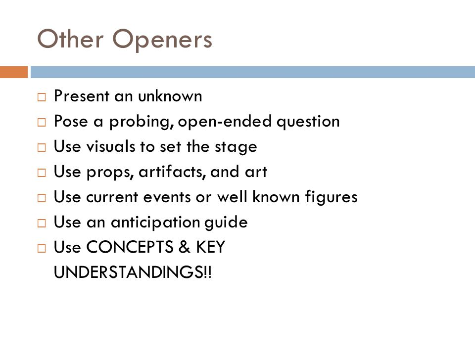 Other Openers  Present an unknown  Pose a probing, open-ended question  Use visuals to set the stage  Use props, artifacts, and art  Use current
