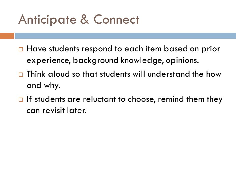 Anticipate & Connect  Have students respond to each item based on prior experience, background knowledge, opinions.  Think aloud so that students wi