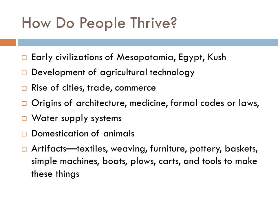 How Do People Thrive?  Early civilizations of Mesopotamia, Egypt, Kush  Development of agricultural technology  Rise of cities, trade, commerce  O