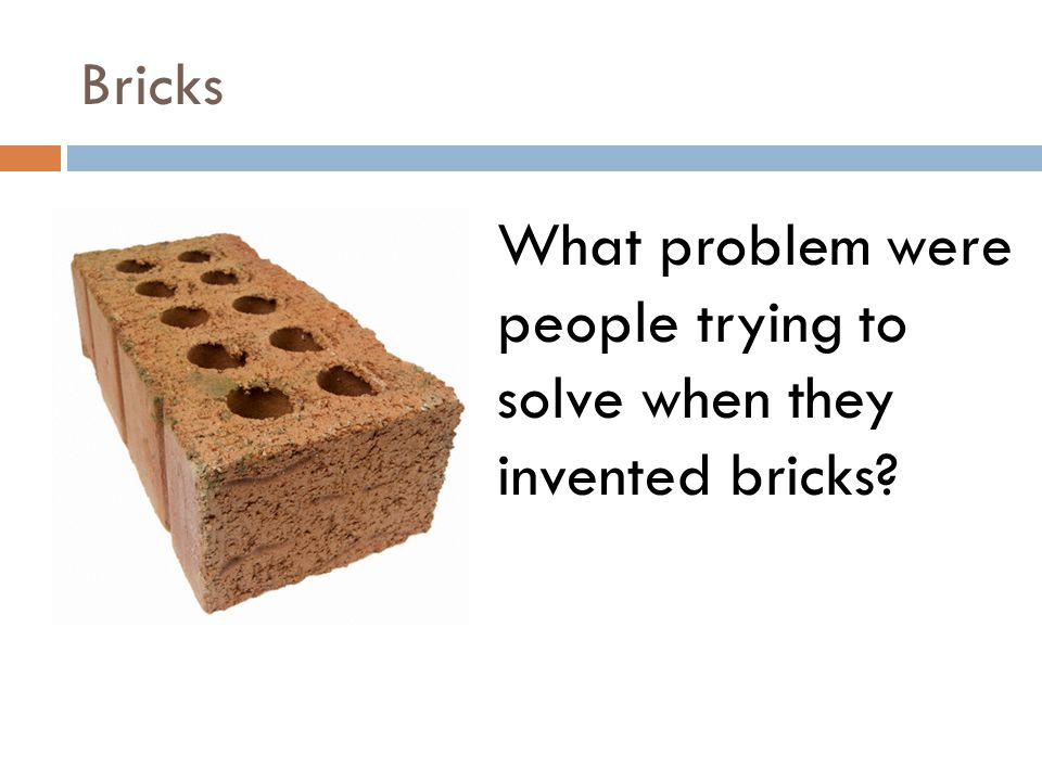 Bricks What problem were people trying to solve when they invented bricks?
