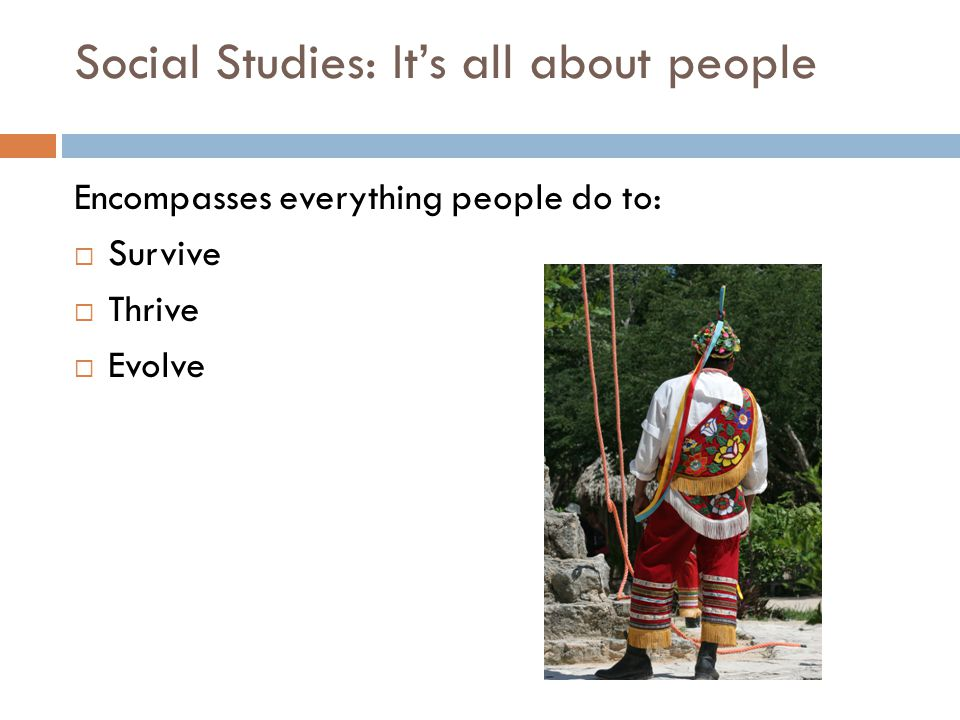 Social Studies: It's all about people Encompasses everything people do to:  Survive  Thrive  Evolve