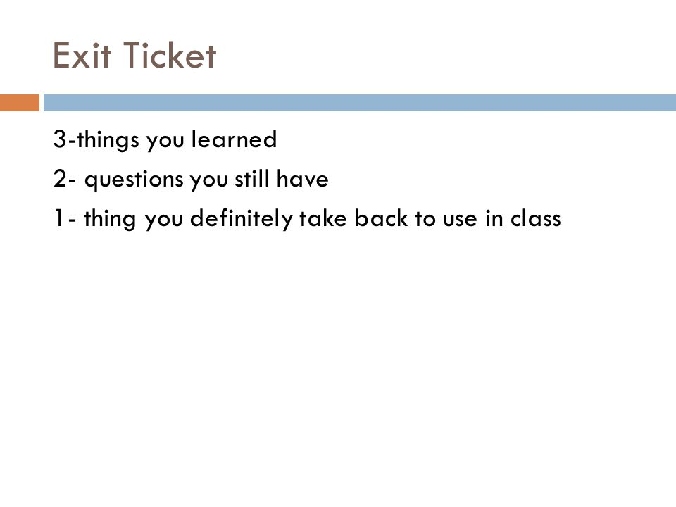 Exit Ticket 3-things you learned 2- questions you still have 1- thing you definitely take back to use in class